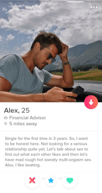Also, I like boating: Alex, 25  Financial Advisor  5 miles awav  Single for the first time in 3 years. So, I want  to be honest here. Not looking for a serious  relationship quite yet. Let's talk about sex to  find out what each other likes and then let's  have mad rough hot sweaty multi-orgasm sex  Also, I like boating. Also, I like boating