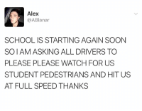 Memes, School, and Soon...: Alex  @ABlanar  SCHOOL IS STARTING AGAIN SOON  SOIAM ASKING ALL DRIVERS TO  PLEASE PLEASE WATCH FOR US  STUDENT PEDESTRIANS AND HIT US  AT FULL SPEED THANKS That'd be great, thanks.