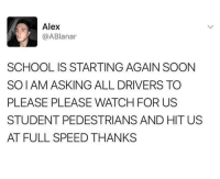 School, Soon..., and Watch: Alex  @ABlanar  SCHOOL IS STARTING AGAIN SOON  SOIAM ASKING ALL DRIVERS TO  PLEASE PLEASE WATCH FOR US  STUDENT PEDESTRIANS AND HIT US  AT FULL SPEED THANKS meirl