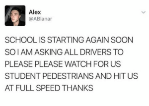 Dank, Memes, and School: Alex  @ABlanar  SCHOOL IS STARTING AGAIN SOON  SOIAM ASKING ALL DRIVERS TO  PLEASE PLEASE WATCH FOR US  STUDENT PEDESTRIANS AND HIT US  AT FULL SPEED THANKS me🚸irl by j_curic_5 MORE MEMES