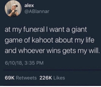 Kahoot, Life, and Game: alex  @ABlannar  at my funeral I want a giant  game of kahoot about my life  and whoever wins gets my will  6/10/18, 3:35 PM  69K Retweets 226K Likes Are y'all with this?! 😂💀 https://t.co/Fr6RjMISqj