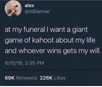 About My Life: alex  @ABlannar  at my funeral I want a giant  game of kahoot about my life  and whoever wins gets my will.  6/10/18, 3:35 PM  69K Retweets 226K Likes