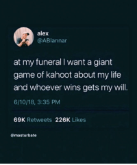 Kahoot, Life, and Game: alex  @ABlannar  at my funeral I want a giant  game of kahoot about my life  and whoever wins gets my will.  6/10/18, 3:35 PM  69K Retweets 226K Likes  @masturbate VSCO - brookknapp