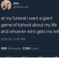 meirl: alex  @ABlannar  at my funeral I want a giant  game of kahoot about my life  and whoever wins gets my wil  6/10/18, 3:35 PM  69K Retweets 226K Likes meirl