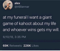 About My Life: alex  @ABlannar  at my funeral I want a giant  game of kahoot about my life  and whoever wins gets my will  6/10/18, 3:35 PM  69K Retweets 226K Likes