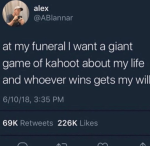 meirl by VarysIsAMermaid69 MORE MEMES: alex  @ABlannar  at my funeral I want a giant  game of kahoot about my life  and whoever wins gets my wil  6/10/18, 3:35 PM  69K Retweets 226K Likes meirl by VarysIsAMermaid69 MORE MEMES