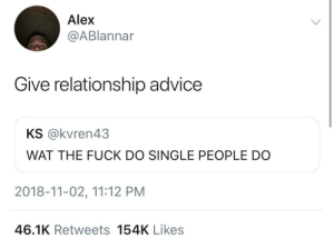 Advice, Dank, and Memes: Alex  @ABlannar  Give relationship advice  KS @kvren43  WAT THE FUCK DO SINGLE PEOPLE DO  2018-11-02, 11:12 PM  46.1K Retweets 154K Likes Single people give the best advice tho by GoldenKushGod MORE MEMES