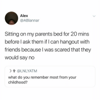 Friends, Parents, and Girl Memes: Alex  @ABlannar  Sitting on my parents bed for 20 mins  before l ask them if I can hangout with  friends because l was scared that they  would say no  t @LNLYATM  what do you remember most from your  childhood? Hi