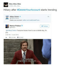 When the homie's comeback is too good: Alex Alex Alex  @Alex Alex Alex  Hillary after #Delete YourAccount  starts trending  Hillary Clinton  7h  @Hillary Clinton  Delete your account. twitter.com/realDonaldTrum...  Reince Priebus  Follow  @Reince  @Hillary Clinton lfanyone knows how to use a delete key, it's  you.  3:46 PM 9 Jun 2016  20.338  32.842  I immediately  regret this decision When the homie's comeback is too good