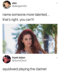 Squidward, Tumblr, and Blog: alex  @alexgannOn  name someone more talented  that's right. you can't!  frank lotion  @GucciClout  squidward playing the clarinet twitblr:  I'd listen to squidward any day over this