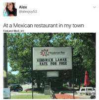 Food, Kendrick Lamar, and Memes: Alex  alexjoy52  At a Mexican restaurant in my town  Featured @will ent  El Huarache  e Mexican Food  KENDRICK LAMAR  EAT  FOR FREE 😂😂lol