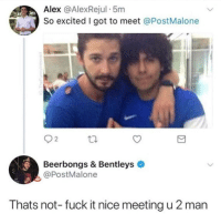 Fuck, Fuck It, and Nice: Alex @AlexRejul 5m  So excited I got to meet @PostMalone  Beerbongs & Bentleys  @PostMalone  Thats not- fuck it nice meeting u 2 man is that shia