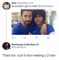 Memes, Omg, and Fuck: Alex @AlexRejul 5m  So excited I got to meet @PostMalone  2  Beerbongs & Bentleys  @PostMalone  Thats not- fuck it nice meeting u 2 man omg