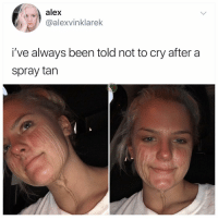 Memes, Been, and 🤖: alex  @alexvinklarek  i've always been told not to cry after a  spray tan This is going to be a trend In like 5 minutes