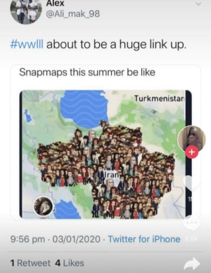 Oh yeah... it's all coming together: Alex  @Ali_mak_98  #wwlll about to be a huge link up.  Snapmaps this summer be like  Turkmenistar  Iran  9:56 pm · 03/01/2020 · Twitter for iPhone 8.6K  1 Retweet 4 Likes Oh yeah... it's all coming together