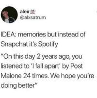 "Fall, Post Malone, and Snapchat: alex  @alxsatrum  IDEA: memories but instead of  Snapchat it's Spotify  ""On this day 2 years ago, you  listened to 'I fall apart' by Post  Malone 24 times. We hope you're  doing better"" Genius"