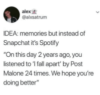 "Fall, Post Malone, and Snapchat: alex  @alxsatrum  IDEA: memories but instead of  Snapchat it's Spotify  ""On this day 2 years ago, you  listened to 'I fall apart' by Post  Malone 24 times. We hope you're  doing better"""