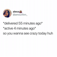 Crazy, Huh, and Shit: alex  @amourlinn_  *delivered 55 minutes ago*  *active 4 minutes ago*  so you wanna see crazy today huh tag someone that pulls this shit 🙄