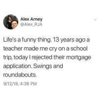 Funny, Memes, and School: Alex Arney  @Alex_RJA  Life's a funny thing. 13 years ago a  teacher made me cry on a school  trip, today l rejected their mortgage  application. Swings and  roundabouts.  9/12/18, 4:36 PM Oh well 😊🤷🏼‍♀️ You need to follow @scouse_ma @scouse_ma @scouse_ma @scouse_ma