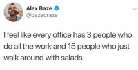 All The Work: Alex Baze <  @bazecraze  I feel like every office has 3 people who  do all the work and 15 people who just  walk around with salads.