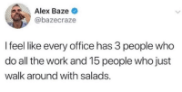 True, Work, and Office: Alex Baze  @bazecraze  I feel like every office has 3 people who  do all the work and 15 people who just  walk around with salads. We all know it's true