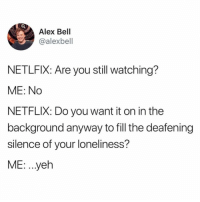 Netflix, Loneliness, and Silence: Alex Bell  @alexbell  NETLFIX: Are you still watching?  ME: No  NETFLIX: Do you want it on in the  background anyway to fill the deafening  silence of your loneliness?  ME: . .yeh