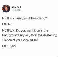 Netflix, Humans of Tumblr, and Loneliness: Alex Bell  @alexbell  NETLFIX: Are you still watching?  ME: No  NETFLIX: Do you want it on in the  background anyway to fill the deafening  silence of your loneliness?  ME. ..yeh