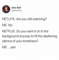 Memes, Netflix, and Loneliness: Alex Bell  @alexbell  NETLFIX: Are you still watching?  ME: No  NETFLIX: Do you want it on in the  background anyway to fill the deafening  silence of your loneliness?  ME: .yeh 😩