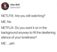 Netflix, Friendship, and Loneliness: Alex Bell  @alexbell  NETLFIX: Are you still watching?  ME: No  NETFLIX: Do you want it on in the  background anyway to fill the deafening  silence of your loneliness?  ME: ..yeh Monthly subscription for friendship.