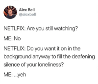 Netflix, Loneliness, and Silence: Alex Bell  @alexbell  NETLFIX: Are you still watching?  ME: No  NETFLIX: Do you want it on in the  background anyway to fill the deafening  silence of your loneliness?  ME: .yeh meirl