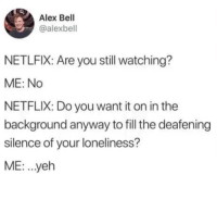 Netflix, Friendship, and Loneliness: Alex Bell  @alexbell  NETLFIX: Are you still watching?  ME: No  NETFLIX: Do you want it on in the  background anyway to fill the deafening  silence of your loneliness?  ME: .yeh Monthly subscription for friendship.