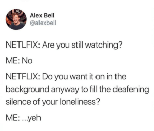 Dank, Memes, and Netflix: Alex Bell  @alexbell  NETLFIX: Are you still watching?  ME: No  NETFLIX: Do you want it on in the  background anyway to fill the deafening  silence of your loneliness?  ME: .yeh meirl by LucasNajamu MORE MEMES