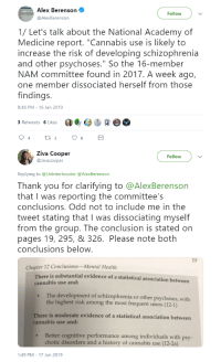 """Thank You, Academy, and History: Alex Berenson  @AlexBerenson  Follow  1/ Let's talk about the National Academy of  Medicine report. """"Cannabis use is likely to  increase the risk of developing schizophrenia  and other psychoses."""" So the 16-member  NAM committee found in 2017. A week ago,  one member dissociated herself from those  findings.  8:48 PM-16 Jan 2019  3 Retweets 6 Likes4  4  6  Ziva Cooper  @zivacooper  Follow  Replying to @Unlnterlocutor @AlexBerenson  Thank you for clarifying to @AlexBerenson  that I was reporting the committee's  conclusions. Odd not to include me in the  tweet stating that I was dissociating myself  from the group. The conclusion is stated on  pages 19, 295, & 326. Please note both  conclusions below  19  Chapter 12 Conclusions-Mental Health  is substantial evidence of a statistical association between  There  cannabis use and:  The development of schizophrenia or other psychoses, with  .  the highest risk among the most frequent users (12-1)  There is moderate evidence of a statistical association between  cannabis use and:  Better cognitive performance among individuals with psy-  chotic disorders and a history of cannabis use (12-2a)  1:49 PM-17 Jan 2019"""
