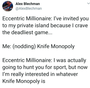 The Most Dangerous Game Indeed: Alex Blechman  @AlexBlechman  Eccentric Millionaire: I've invited you  to my private island because I crave  the deadliest game...  Me: (nodding) Knife Monopoly  Eccentric Millionaire: I was actually  going to hunt you for sport, but now  I'm really interested in whatever  Knife Monopoly is The Most Dangerous Game Indeed