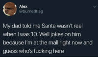 Dad, Fucking, and Memes: Alex  @burnedflag  My dad told me Santa wasn't real  when I was 10. Well jokes on him  because l'm at the mall right now and  guess who's fucking here Jokes on you, daddy-o!