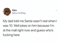 Dad, Fucking, and Guess: Alex  @burnedflag  My dad told me Santa wasn't real when I  was 10. Well jokes on him because I'm  at the mall right now and guess who's  fucking here