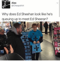 😂lol: Alex  @Cheapshirt  Why does Ed Sheehan look like he's  queuing up to meet Ed Sheeran? 😂lol