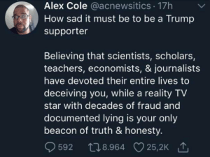 Why'd they lie to us?: Alex Cole @acnewsitics 17h  How sad it must be to be a Trump  supporter  Believing that scientists, scholars,  teachers, economists, & journalists  have devoted their entire lives to  deceiving you, while a reality TV  star with decades of fraud and  documented lying is your only  beacon of truth & honesty.  t28.964 25,2K  25,2K 1  592 Why'd they lie to us?