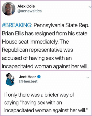 "🗣it's🗣called🗣RAPE: Alex Cole  @acnewsitics  #BREAKING: Pennsylvania State Rep.  Brian Ellis has resigned from his state  House seat immediately. The  Republican representative was  accused of having sex with an  incapacitated woman against her will.  Jeet Heer  @HeerJeet  If only there was a briefer way of  saying ""having sex with an  incapacitated woman against her will 🗣it's🗣called🗣RAPE"
