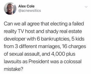 Yes: Alex Cole  @acnewsitics  Can we all agree that electinga failed  reality TV host and shady real estate  developer with 6 bankruptcies, 5 kids  from 3 different marriages, 16 charges  of sexual assault, and 4,000 plus  lawsuits as President was a colossal  mistake? Yes