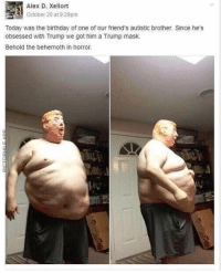 Donald Trump after meeting Stormy Daniels (2006): Alex D. Xellort  October 20 at 9:29pm  Today was the birthday of one of our friend's autistic brother. Since he's  obsessed with Trump we got him a Trump mask.  Behold the behemoth in horror.  0 Donald Trump after meeting Stormy Daniels (2006)