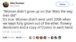 "Ether, Fucking, and Halloween: Alex Davison  @ihatealexd  Follow  Women didn't grow up on Star Wars the way  men did""  It's true. Women didn't exist until 2006 when  we leapt fully grown out of the ether, flowery  deodorant and a copy of Cosmo in each hand.  5:30 AM 10 Jan 2018  8,300 Retweets 30,432 Likes pentag0nal: This is my friend TJ, wearing a costume she made for Halloween, 1977.  She was 16 at the time.Now, keep in mind: there was no internet to search for images.  She could not have rented and paused the movie, because it wasn't released on video until 1982.  No, TJ just went to the movie a bunch of times, took notes with a flashlight, drew a bunch of sketches, and put this together.In 19-fucking-77.  So let's bury this bullshit about how women didn't grow up on Star Wars."