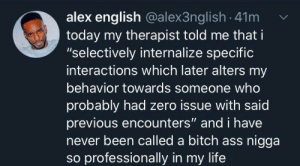 "Behavior: alex english @alex3nglish 41m  today my therapist told me that i  ""selectively internalize specific  interactions which later alters my  behavior towards someone who  probably had zero issue with said  previous encounters"" and i have  never been called a bitch ass nigga  so professionally in my life"