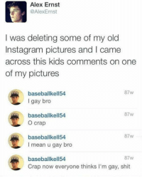 Dank, 🤖, and Gay: Alex Ernst  @Alex Ernst  I was deleting some of my old  Instagram pictures and l came  across this kids comments on one  of my pictures  87 w  baseballkell54  I gay bro  87 W  baseballkell54  O crap  87w  baseballkell54.  I mean u gay bro  87w  baseballkell54  Crap now everyone thinks I'm gay, shit