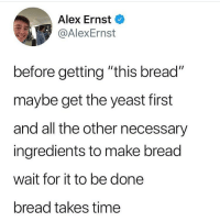"Memes, Time, and All The: Alex Ernst  @AlexErnst  before getting ""this bread""  maybe get the yeast first  and all the other necessary  ingredients to make bread  wait for it to be done  bread takes time this is actually... tru"