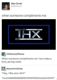 "Memes, Http, and Make A: Alex Ernst  @AlexErnst  when someone compliments me  HHX  irklikeswaffletoo  When someone compliments me I too  loud, jarring noise  make a  doyoulovelamp  ""Hey, I like your shirt"" <p>mmmmmmMMMMMMMMMWWWWAAAAAAAAAHHH via /r/memes <a href=""http://ift.tt/2eSwqe5"">http://ift.tt/2eSwqe5</a></p>"
