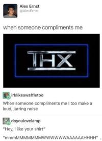 "Funny, Make A, and Thx: Alex Ernst  @AlexErnst  when someone compliments me  irklikeswaffletoo  When someone compliments me I too make a  loud, jarring noise  doyoulovelamp  ""Hey, I like your shirt"" THX"