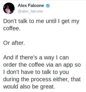 meirl: Alex Falcone  @alex_falcone  Don't talk to me until I get my  coffee.  Or after.  And if there's a way I can  order the coffee via an app so  I don't have to talk to you  during the process either, that  would also be great. meirl