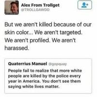 all lives DO matter (duh) but NOT all lives need a MOVEMENT to show they matter !!! it's really sad that BLM has to exist but it does ! stop trying to undermine it!!: Alex From Trollget  @TROLLGAWDD  But we aren't killed because of our  skin color... We aren't targeted.  We aren't profiled. We aren't  harassed  Quaterrius Manuel @gopquay  People fail to realize that more white  people are killed by the police every  year in America. You don't see them  saying white lives matter. all lives DO matter (duh) but NOT all lives need a MOVEMENT to show they matter !!! it's really sad that BLM has to exist but it does ! stop trying to undermine it!!