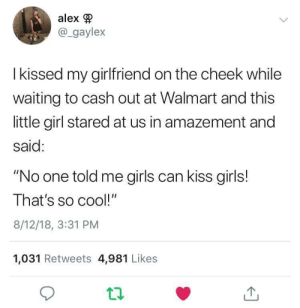 "Welcome to the real world little girl!: alex  @_gaylex  I kissed my girlfriend on the cheek while  waiting to cash out at Walmart and this  little girl stared at us in amazement and  said:  ""No one told me girls can kiss girls!  That's so cool!""  8/12/18, 3:31 PM  1,031 Retweets 4,981 Likes Welcome to the real world little girl!"